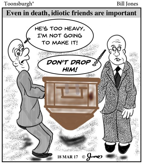 Toonsburgh cartoon of friends as pall bearers carrying the casket upside down that even in death, friends are important.