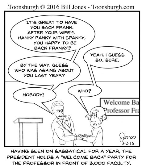 Toonsburgh cartoon of university president welcoming back a professor from sabbatical with some very revealing information.